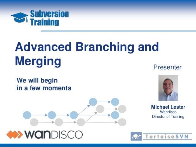Advanced Branching andMerging              PresenterWe will beginin a few moments                        Michael Lester   ...