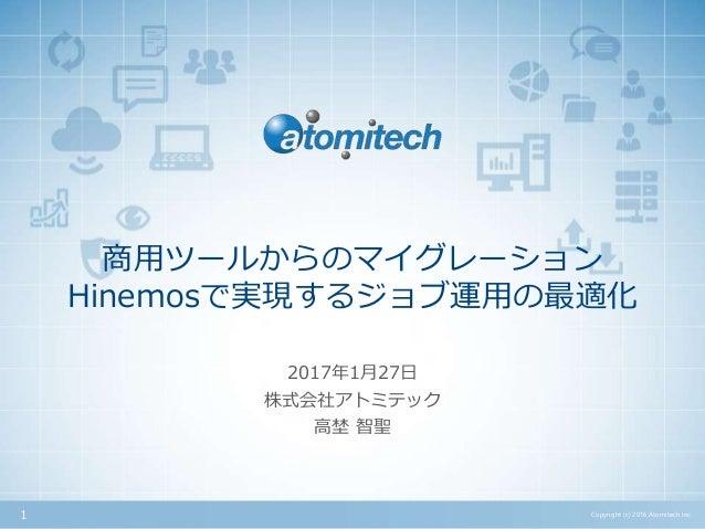 株式会社アトミテック 商用ツールからのマイグレーション Hinemosで実現するジョブ運用の最適化 2017年1月27日 Copyright (c) 2016 Atomitech Inc.1 高埜 智聖