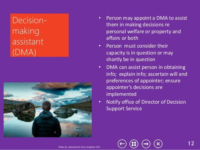 • Person may appoint a DMA to assist them in making decisions re personal welfare or property and affairs or both • Person...