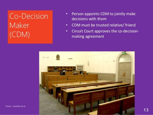 • Person appoints CDM to jointly make decisions with them • CDM must be trusted relative/ friend • Circuit Court approves ...