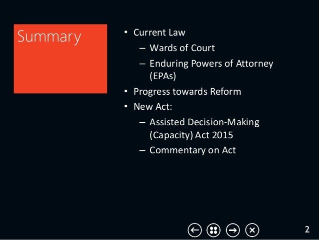 • Current Law – Wards of Court – Enduring Powers of Attorney (EPAs) • Progress towards Reform • New Act: – Assisted Decisi...