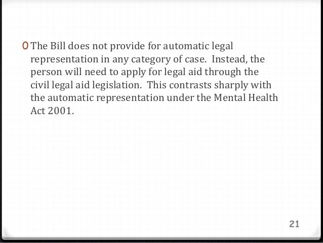 0 The Bill does not provide for automatic legal representation in any category of case. Instead, the person will need to a...