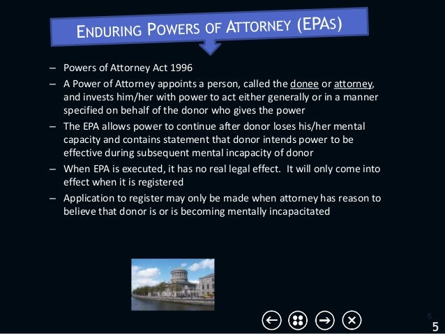 – Powers of Attorney Act 1996 – A Power of Attorney appoints a person, called the donee or attorney, and invests him/her w...