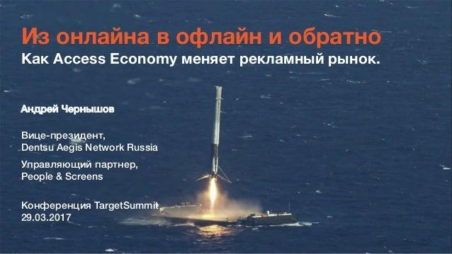 Из онлайна в офлайн и обратно Как Access Economy меняет рекламный рынок. Андрей Чернышов, , Вице-президент,, Dentsu Aegis...