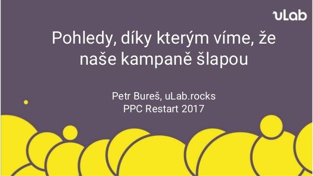 Pohledy, díky kterým víme, že naše kampaně šlapou Petr Bureš, uLab.rocks PPC Restart 2017