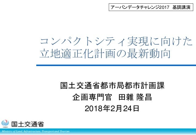 Ministry of Land, Infrastructure, Transport and Tourism コンパクトシティ実現に向けた 立地適正化計画の最新動向 国土交通省都市局都市計画課 企画専門官 田雜 隆昌 2018年2月24日 ア...