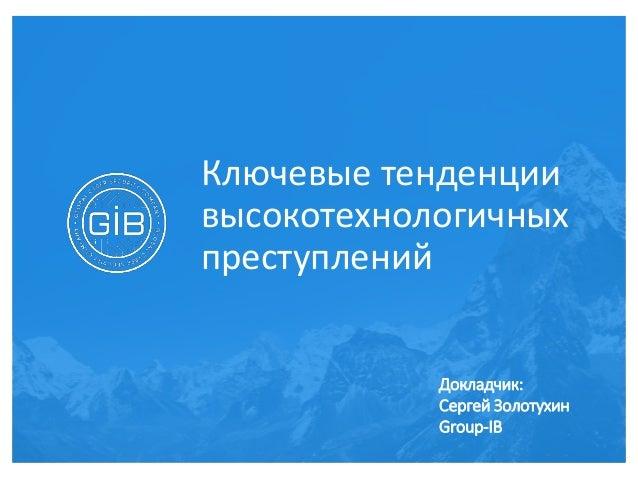 Ключевые тенденции высокотехнологичных преступлений Докладчик: Сергей Золотухин Group-IB