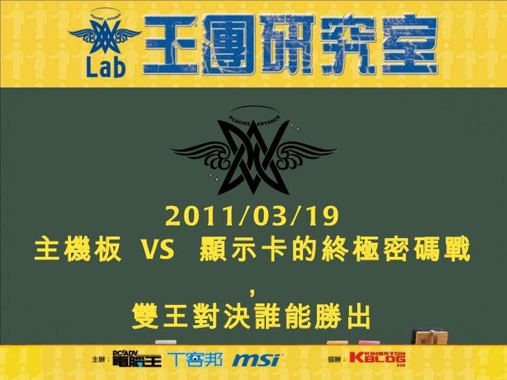 2011/03/19 主機板  VS  顯示卡的終極密碼戰, 雙王對決誰能勝出