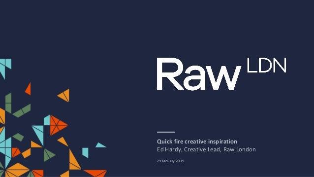 Quick fire creative inspiration Ed Hardy, Creative Lead, Raw London 29 January 2019