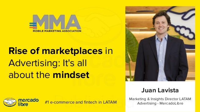 Marketing & Insights Director LATAM Advertising - MercadoLibre Juan Lavista #1 e-commerce and fintech in LATAM Rise of mark...