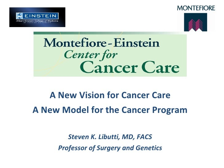 A New Vision for Cancer Care A New Model for the Cancer Program Steven K. Libutti, MD, FACS Professor of Surgery and Genet...