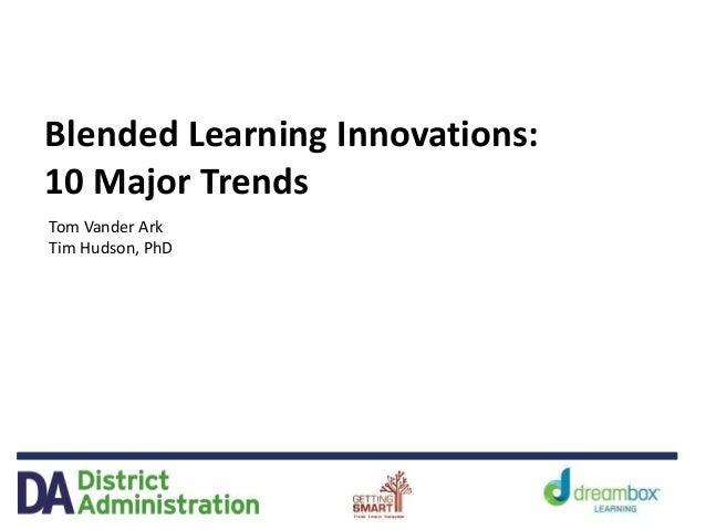 Blended Learning Innovations: 10 Major Trends Tom Vander Ark Tim Hudson, PhD