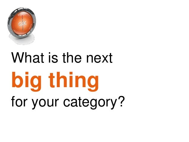 What is the nextbig thingfor your category?