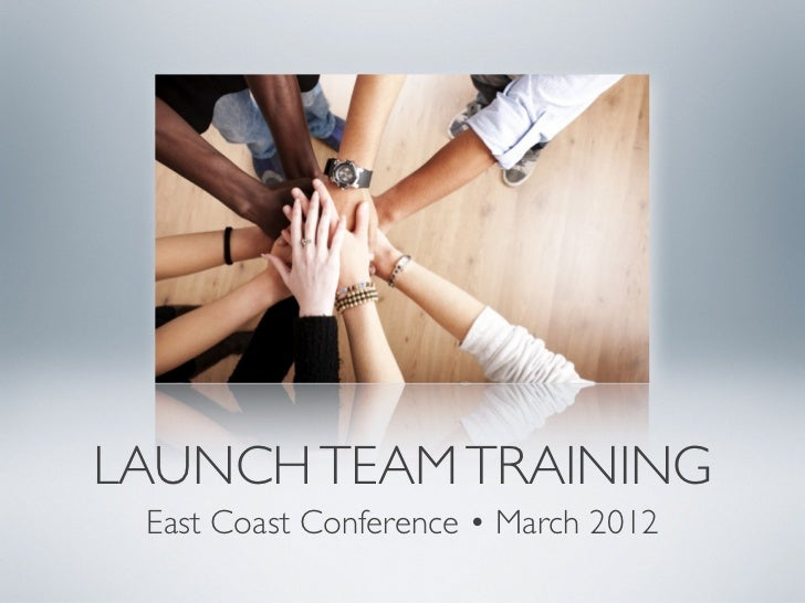 LAUNCH TEAM TRAINING East Coast Conference • March 2012