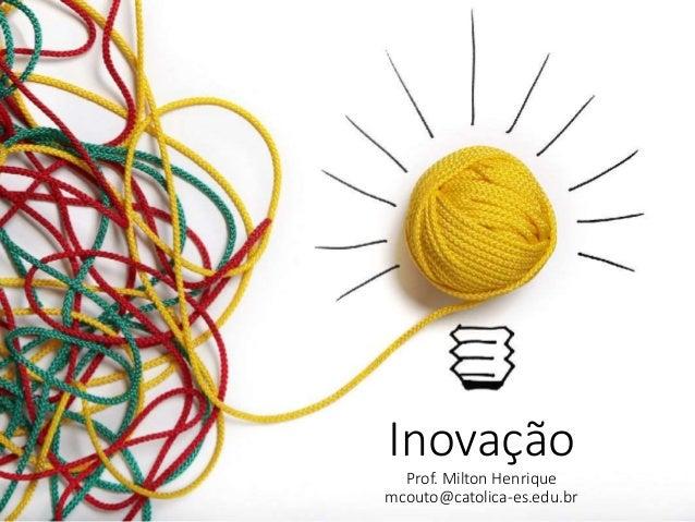 Inovação Prof. Milton Henrique mcouto@catolica-es.edu.br