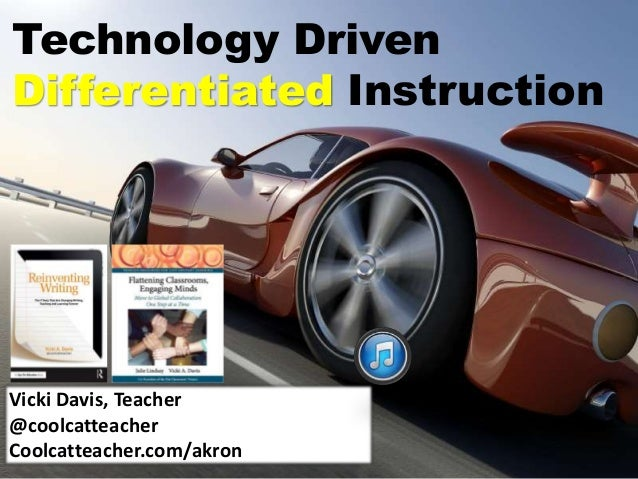 Technology Driven Differentiated Instruction Vicki Davis, Teacher @coolcatteacher Coolcatteacher.com/akron