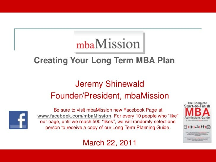 Creating Your Long Term MBA Plan           Jeremy Shinewald      Founder/President, mbaMission       Be sure to visit mbaM...