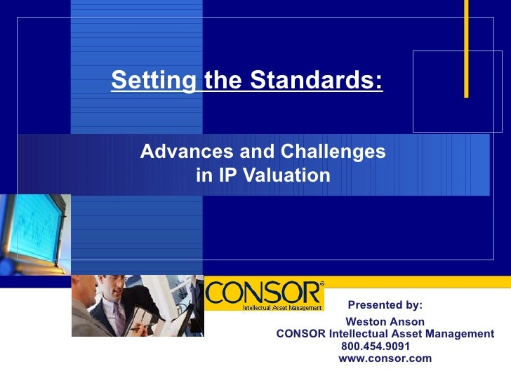 Setting the Standards: Advances and Challenges  in IP Valuation  Presented by: Weston Anson CONSOR Intellectual Asset Mana...