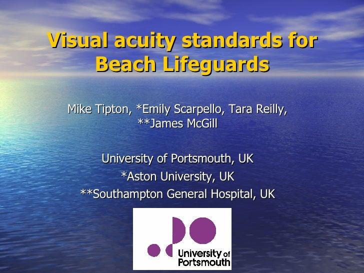 Visual acuity standards for Beach Lifeguards Mike Tipton, *Emily Scarpello, Tara Reilly, **James McGill University of Port...