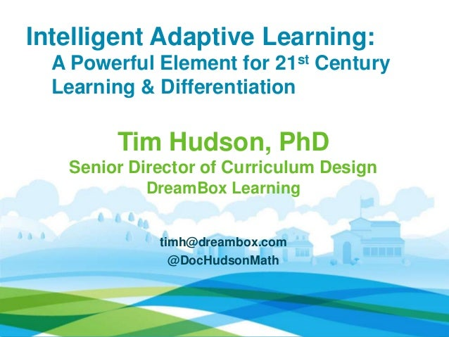 Intelligent Adaptive Learning: A Powerful Element for 21st Century Learning & Differentiation Tim Hudson, PhD Senior Direc...