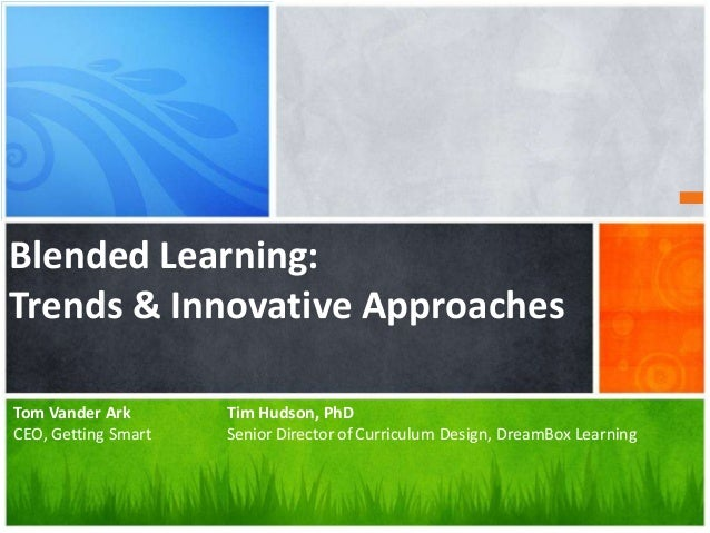 What's Your Message? Blended Learning: Trends & Innovative Approaches Tom Vander Ark Tim Hudson, PhD CEO, Getting Smart Se...