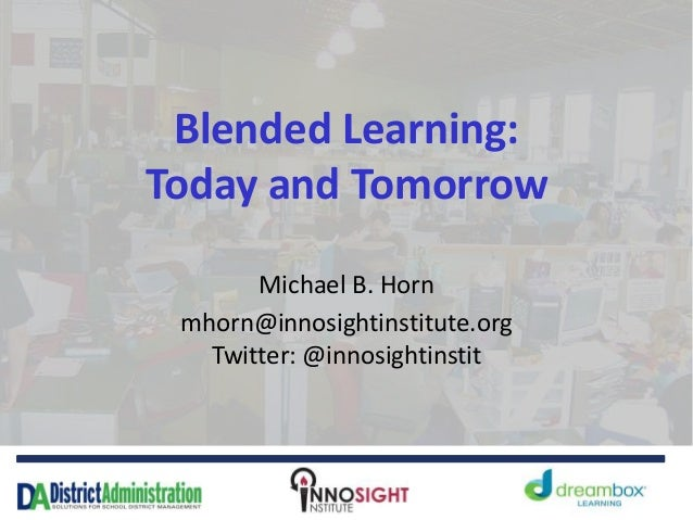 Blended Learning: Today and Tomorrow Michael B. Horn mhorn@innosightinstitute.org Twitter: @innosightinstit