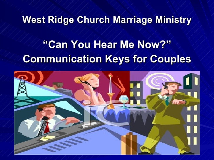 "West Ridge Church Marriage Ministry <ul><li>"" Can You Hear Me Now?"" </li></ul><ul><li>Communication Keys for Couples </li>..."