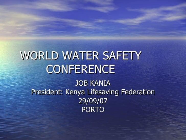 WORLD WATER SAFETY CONFERENCE JOB KANIA President: Kenya Lifesaving Federation 29/09/07 PORTO