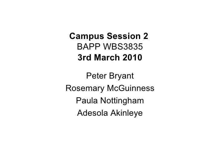 Campus Session 2  BAPP WBS3835 3rd March 2010 Peter Bryant Rosemary McGuinness Paula Nottingham Adesola Akinleye