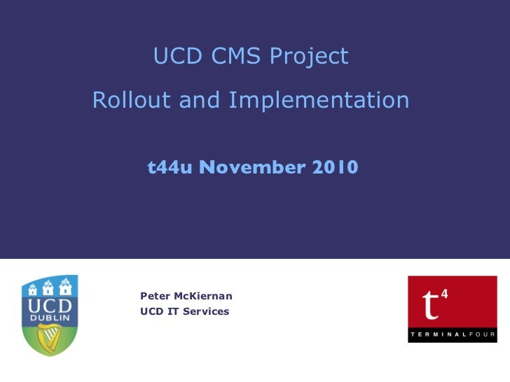 UCD CMS Project Rollout and Implementation t44u November 2010 Peter McKiernan UCD IT Services