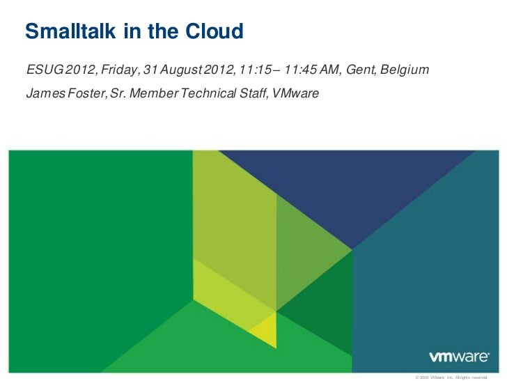 Smalltalk in the CloudESUG 2012, Friday, 31 August 2012, 11:15 – 11:45 AM, Gent, BelgiumJames Foster, Sr. Member Technical...