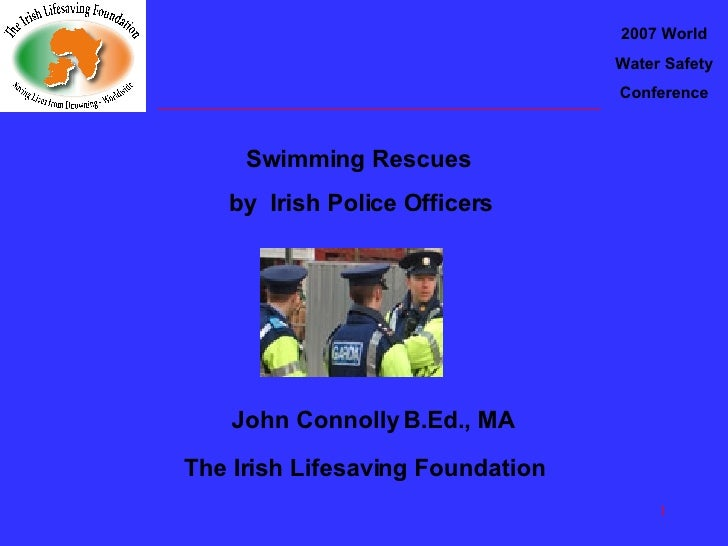 2007 World Water Safety Conference Swimming Rescues  by  Irish Police Officers John Connolly B.Ed., MA The Irish Lifesavin...