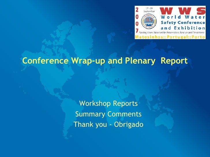 Conference Wrap-up and Plenary  Report Workshop Reports Summary Comments Thank you - Obrigado