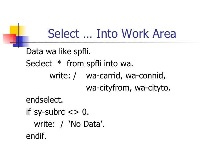 Select … Into Work Area <ul><li>Data wa like  spfli. </li></ul><ul><li>Seclect  *  from spfli  into wa . </li></ul><ul><li...