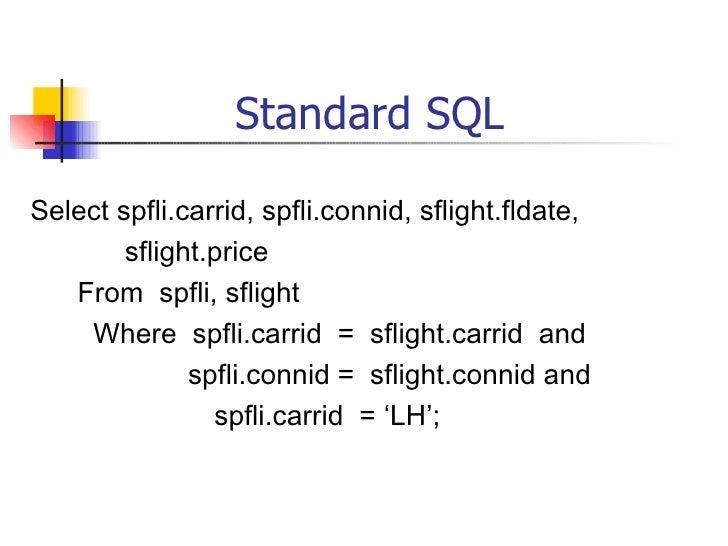 Standard SQL <ul><li>Select spfli.carrid, spfli.connid, sflight.fldate, </li></ul><ul><li>sflight.price </li></ul><ul><li>...