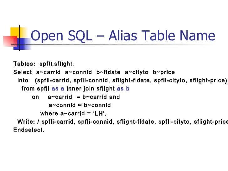 Open SQL – Alias Table Name <ul><li>Tables:  spfli,sflight. </li></ul><ul><li>Select  a~carrid  a~connid  b~fldate  a~city...