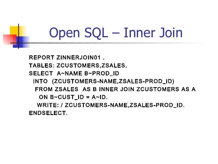 Open SQL – Inner Join <ul><li>REPORT ZINNERJOIN01 . </li></ul><ul><li>TABLES: ZCUSTOMERS,ZSALES. </li></ul><ul><li>SELECT ...