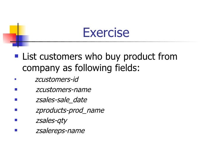 Exercise <ul><li>List customers who buy product from company as following fields: </li></ul><ul><li>zcustomers-id  </li></...