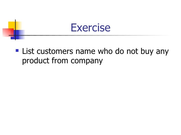 Exercise <ul><li>List customers name who do not buy any product from company  </li></ul>