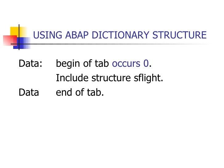 USING ABAP DICTIONARY STRUCTURE <ul><li>Data: begin of tab  occurs 0 . </li></ul><ul><li>Include structure sflight. </li><...