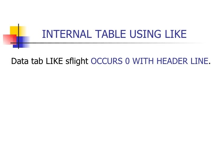 INTERNAL TABLE USING LIKE <ul><li>Data tab LIKE sflight  OCCURS 0 WITH HEADER LINE . </li></ul>