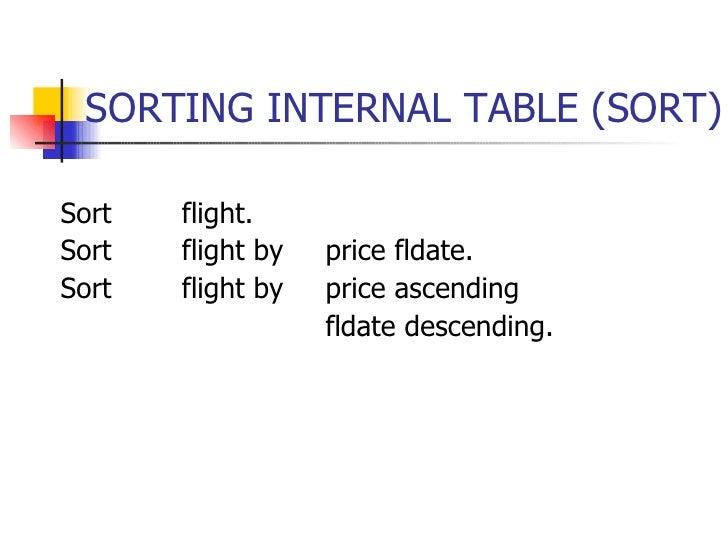 SORTING INTERNAL TABLE (SORT) <ul><li>Sort flight. </li></ul><ul><li>Sort flight by price fldate. </li></ul><ul><li>Sort f...