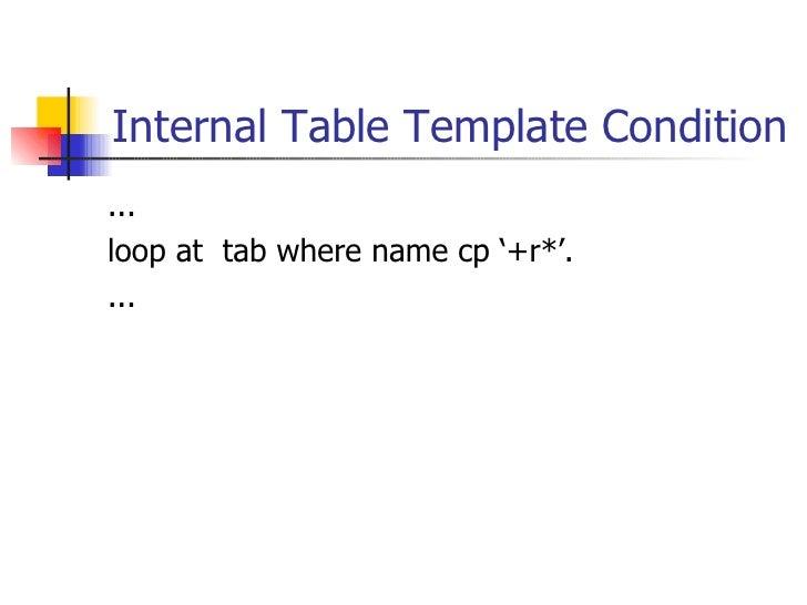 Internal Table Template Condition <ul><li>... </li></ul><ul><li>loop at  tab where name cp '+r*'. </li></ul><ul><li>... </...