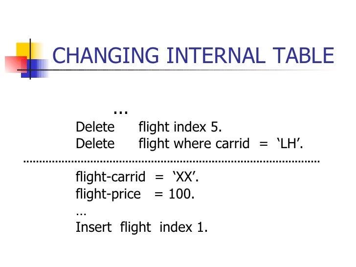 CHANGING INTERNAL TABLE <ul><ul><li>... </li></ul></ul><ul><li>Delete flight index 5. </li></ul><ul><li>Delete flight wher...