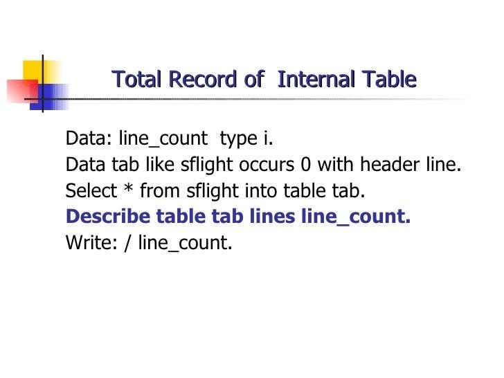 Total Record of  Internal Table <ul><li>Data: line_count  type i. </li></ul><ul><li>Data tab like sflight occurs 0  with h...