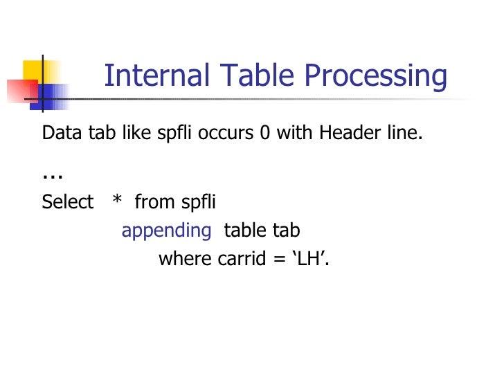 Internal Table Processing <ul><li>Data tab like spfli occurs 0 with Header line. </li></ul><ul><li>… </li></ul><ul><li>Sel...