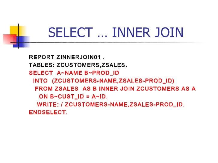 SELECT … INNER JOIN <ul><li>REPORT ZINNERJOIN01 . </li></ul><ul><li>TABLES: ZCUSTOMERS,ZSALES. </li></ul><ul><li>SELECT  A...