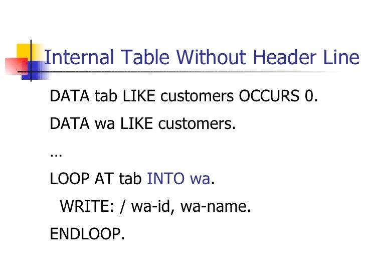Internal Table Without Header Line <ul><li>DATA tab LIKE customers OCCURS 0. </li></ul><ul><li>DATA wa LIKE customers. </l...