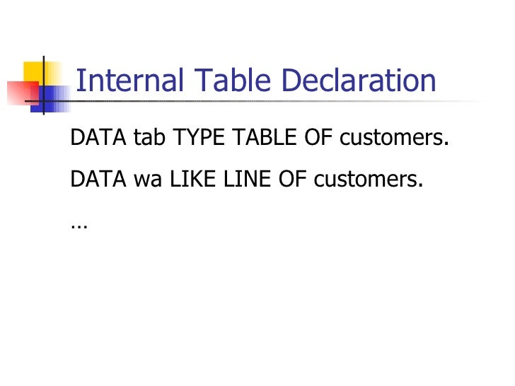 Internal Table Declaration <ul><li>DATA tab TYPE TABLE OF customers. </li></ul><ul><li>DATA wa LIKE LINE OF customers. </l...