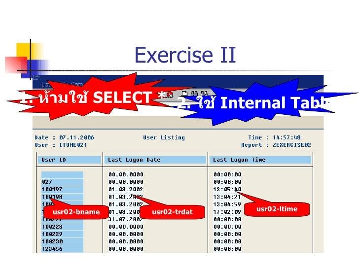 Exercise II usr02-ltime usr02-trdat usr02-bname 1.  ห้ามใช้  SELECT * 2.  ใช้  Internal Table